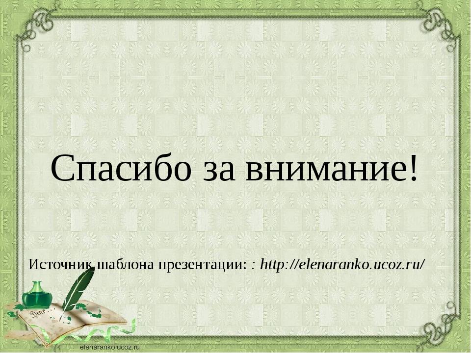 Спасибо за внимание! Источник шаблона презентации: : http://elenaranko.ucoz....