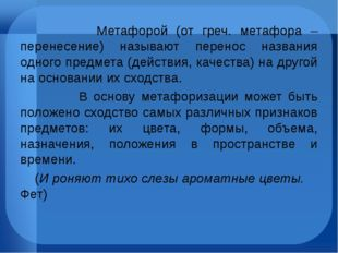Метафорой (от греч. метафора – перенесение) называют перенос названия одного