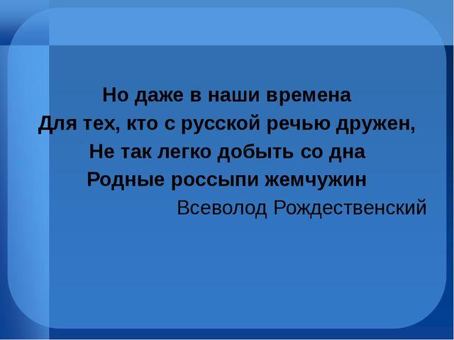 Но даже в наши времена Для тех, кто с русской речью дружен, Не так легко доб...