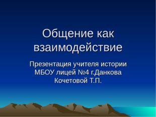 Общение как взаимодействие Презентация учителя истории МБОУ лицей №4 г.Данков
