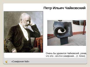 Петр Ильич Чайковский Очень бы удивился Чайковский, узнав, что это - его 6-я