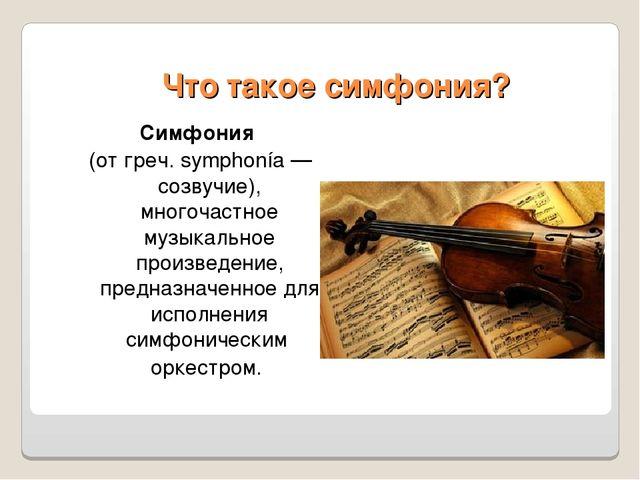 Что такое симфония? Симфония (от греч. symphonía — созвучие), многочастное м...