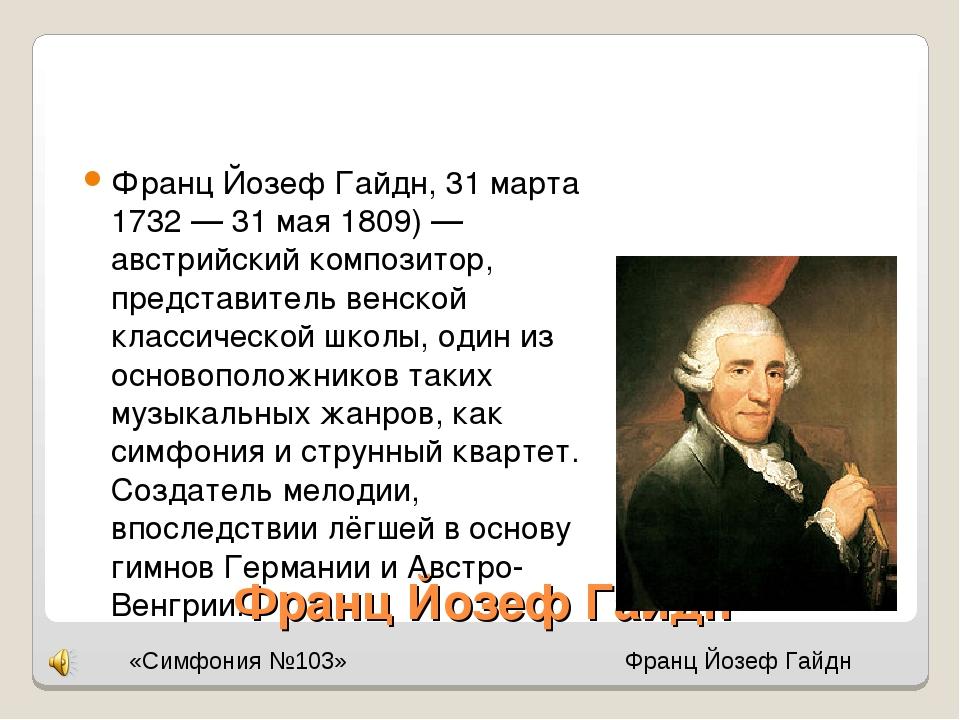 Франц Йозеф Гайдн Франц Йозеф Гайдн, 31 марта 1732 — 31 мая 1809) — австрийск...