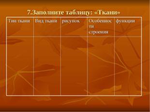 7.Заполните таблицу: «Ткани» Тип тканиВид тканирисунокОсобенности строения