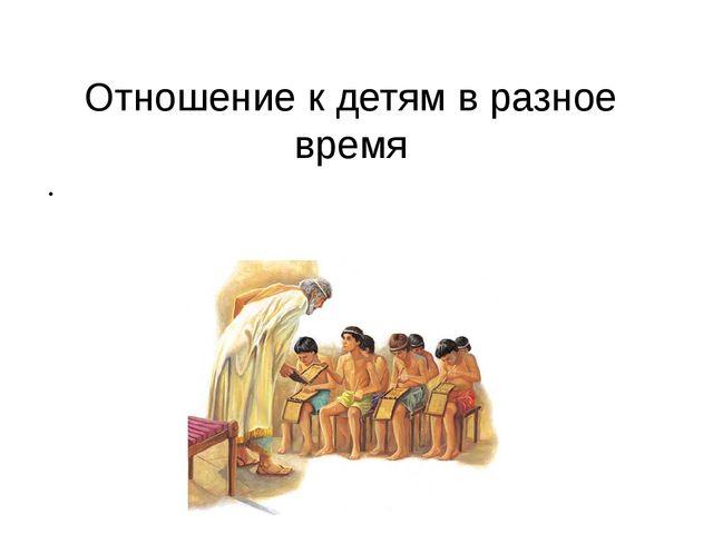 Отношение к детям в разное время ЦИВИЛИЗАЦИЯ: строгость в воспитании, всестор...