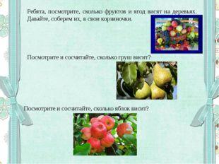 Ребята, посмотрите, сколько фруктов и ягод висят на деревьях. Давайте, собере