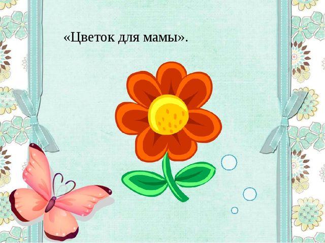 «Цветок для мамы».