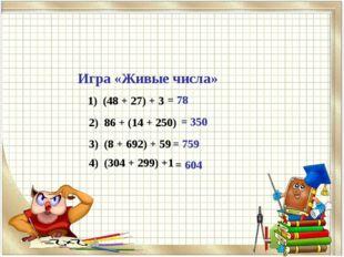 Игра «Живые числа» 1) (48 + 27) + 3 = 78 2) 86 + (14 + 250) = 350 3) (8 + 692
