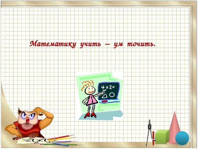 Математику учить – ум точить.