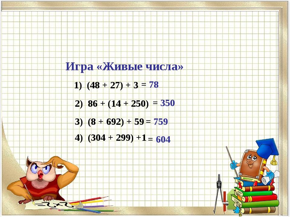 Игра «Живые числа» 1) (48 + 27) + 3 = 78 2) 86 + (14 + 250) = 350 3) (8 + 692...