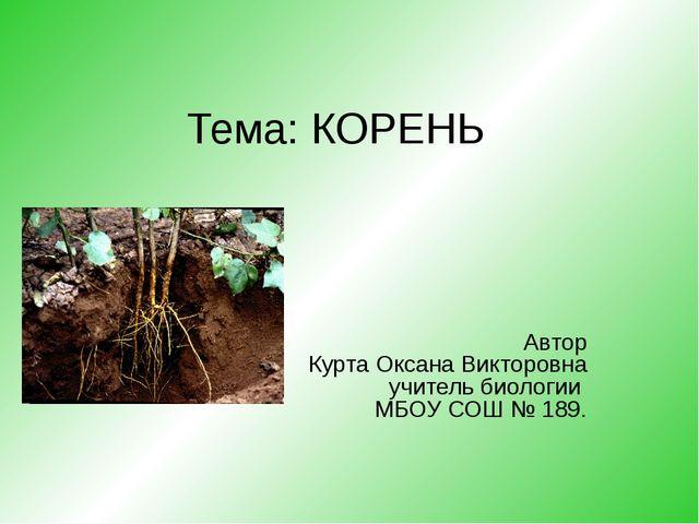 Тема: КОРЕНЬ Автор Курта Оксана Викторовна учитель биологии МБОУ СОШ № 189.