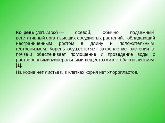 Ко́рень(лат.radix)— осевой, обычно подземныйвегетативный органвысшихсо...
