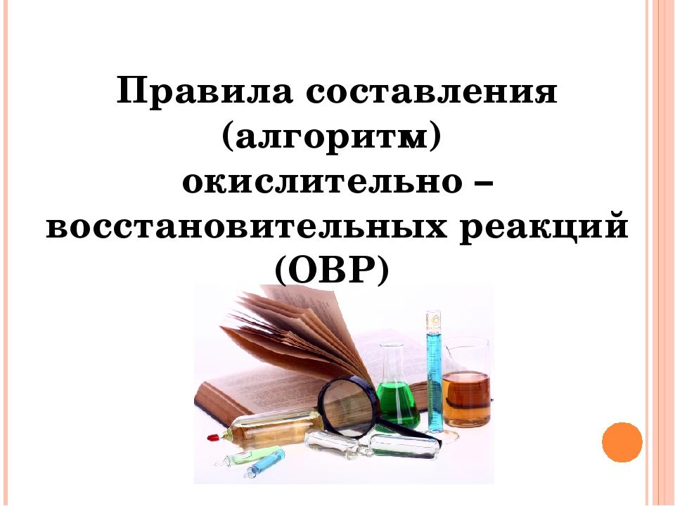 Правила составления (алгоритм) окислительно – восстановительных реакций (ОВР)