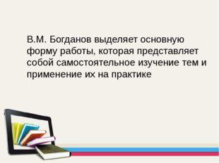 В.М. Богданов выделяет основную форму работы, которая представляет собой само