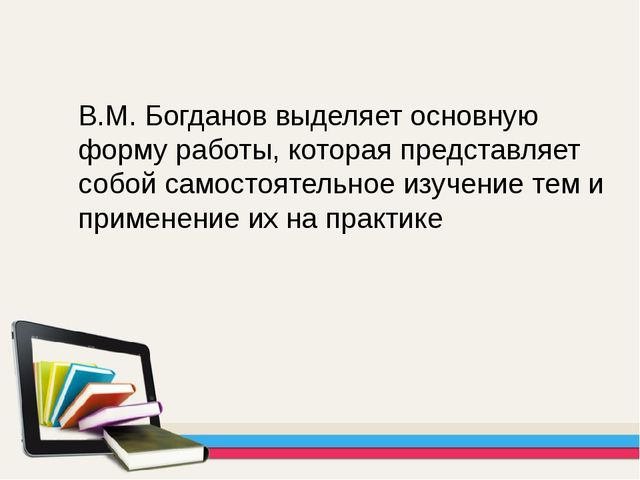 В.М. Богданов выделяет основную форму работы, которая представляет собой само...