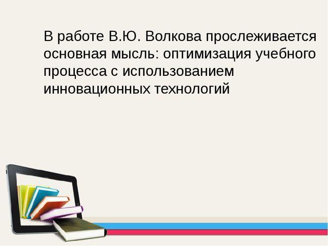 В работе В.Ю. Волкова прослеживается основная мысль: оптимизация учебного про...