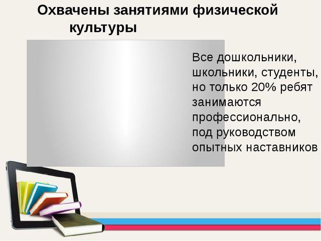 Охвачены занятиями физической культуры Все дошкольники, школьники, студе...