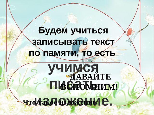 Будем учиться записывать текст по памяти, то есть учимся писать изложение. ДА...