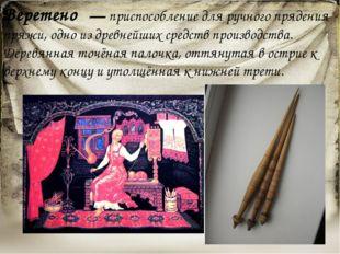 Веретено́— приспособление для ручного прядения пряжи, одно из древнейших сре