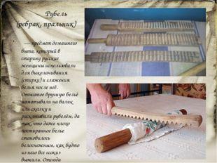 Рубель (ребрак, пральник) — предмет домашнего быта, который в старину русс