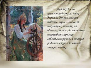 Прялка была ценным подарком: отец дарил ее дочери, жених – невесте, муж – же
