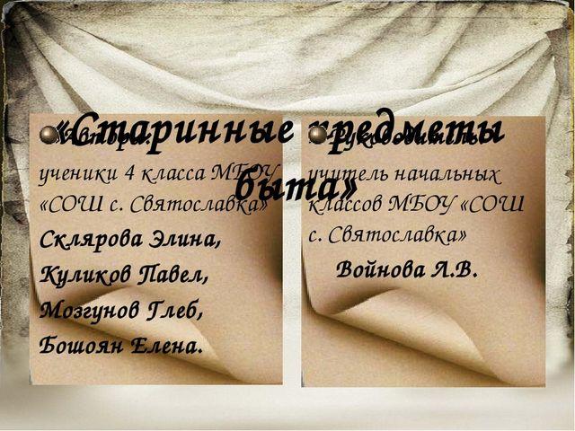 «Старинные предметы быта» Авторы: ученики 4 класса МБОУ «СОШ с. Святославка»...