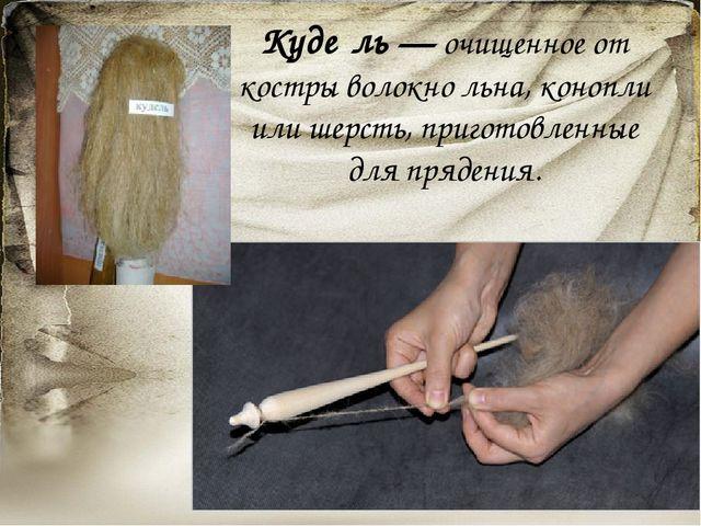 Куде́ль— очищенное от костры волокно льна, конопли или шерсть, приготовленны...