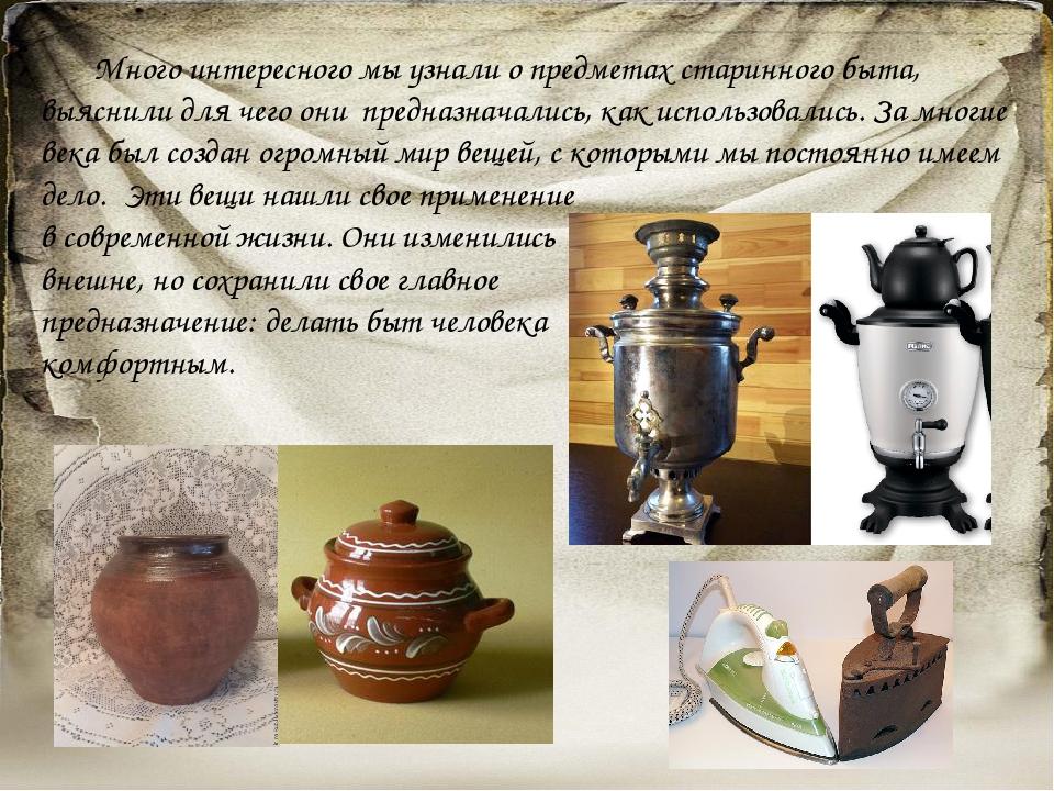 Много интересного мы узнали о предметах старинного быта, выяснили для чего о...