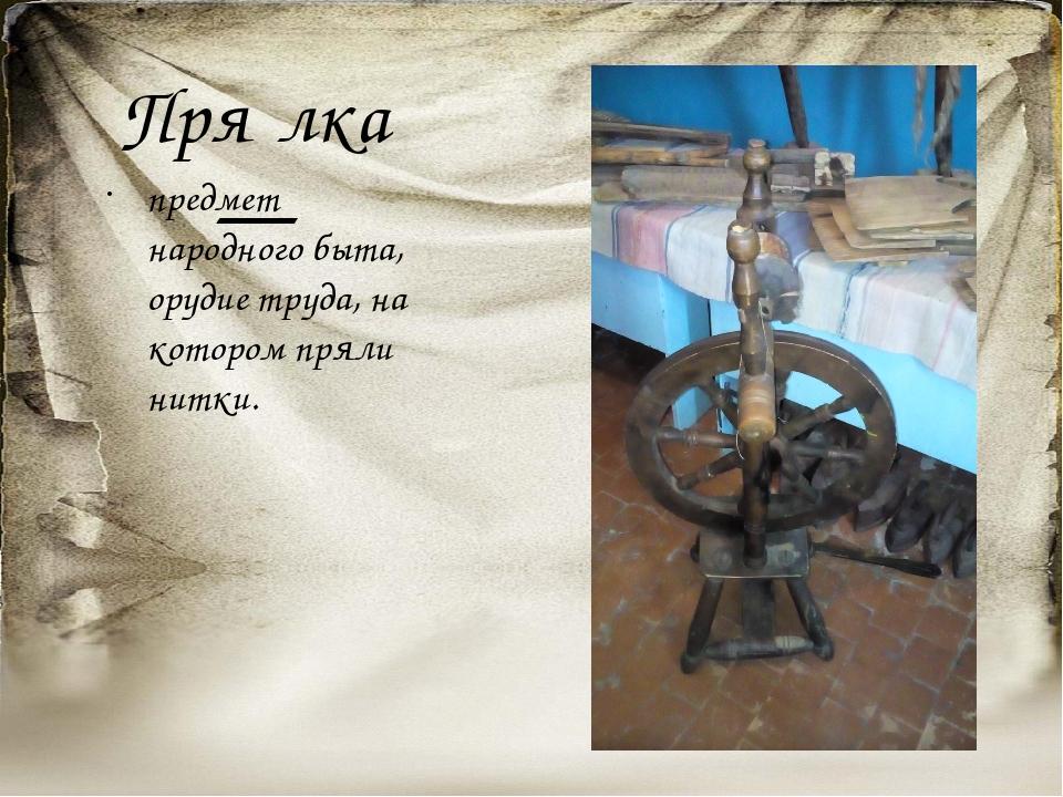 Пря́лка— предмет народного быта, орудие труда, на котором пряли нитки.