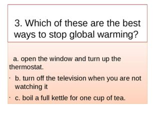 3. Which of these are the best ways to stop global warming? a. open the wind