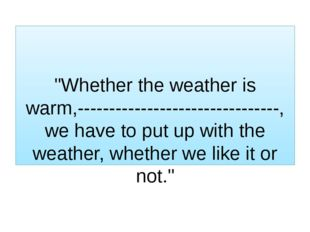 """""""Whether the weather is warm,--------------------------------, we have to pu"""