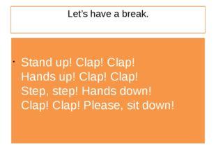 Let's have a break. Stand up! Clap! Clap! Hands up! Clap! Clap! Step, step! H