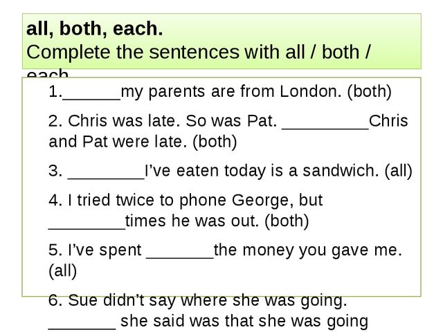 all, both, each. Complete the sentences with all / both / each. 1.______my pa...