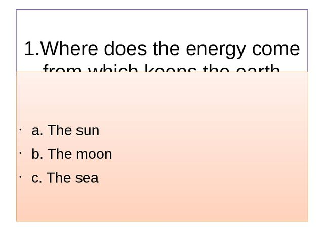 1.Where does the energy come from which keeps the earth warm? a. The sun b....
