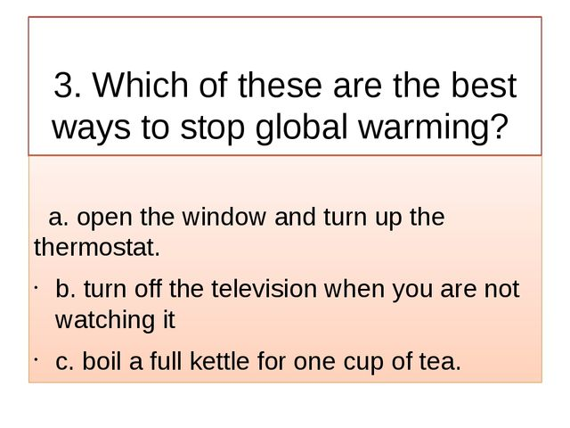 3. Which of these are the best ways to stop global warming? a. open the wind...