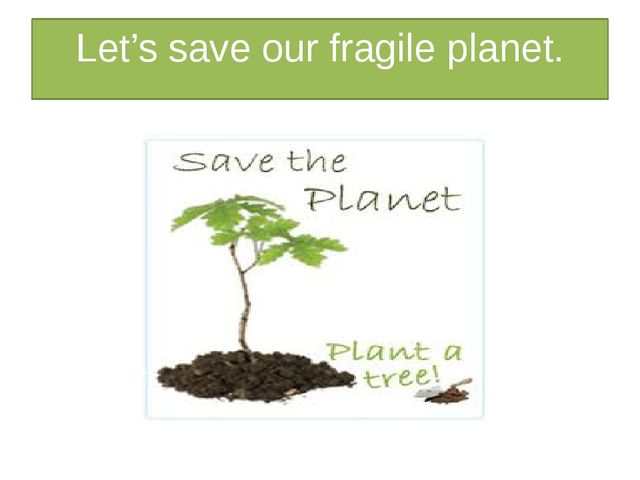 Let's save our fragile planet.