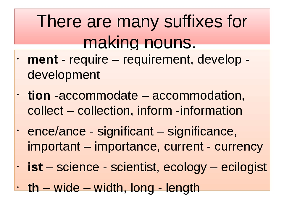 There are many suffixes for making nouns. ment- require – requirement, devel...