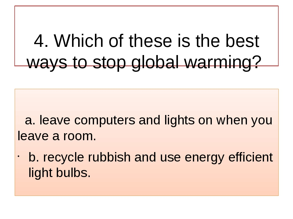 4. Which of these is the best ways to stop global warming? a. leave computer...