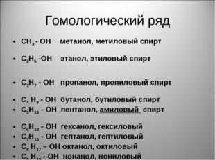 Гомологический ряд СН3 - ОН метанол, метиловый спирт С2Н5 -ОН этанол, этиловы