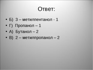 Ответ: Б) 3 – метилпентанол - 1 Г) Пропанол – 1 А) Бутанол – 2 В) 2 – метилпр