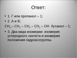 Ответ: 1. Г или пропанол – 1; 2. А и В; СН3 – СН2 – СН2 – СН2 – ОН бутанол –