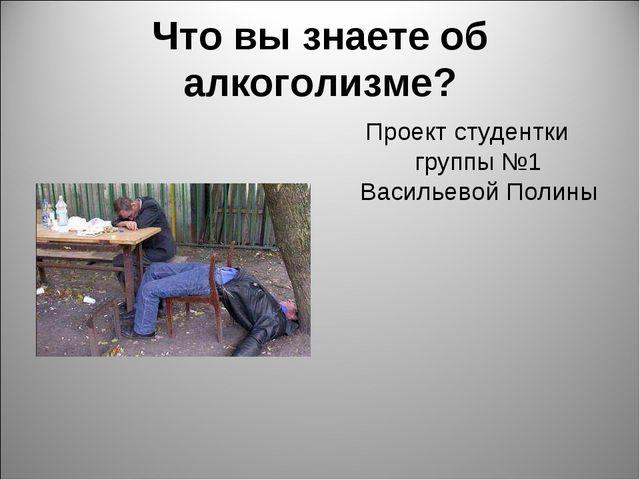 Что вы знаете об алкоголизме? Проект студентки группы №1 Васильевой Полины