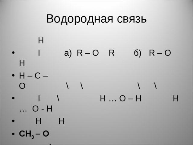 Водородная связь Н I а) R – O R б) R – O H H – C – O \ \ \ \ I \ H … O – H H...