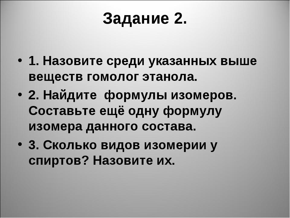 Задание 2. 1. Назовите среди указанных выше веществ гомолог этанола. 2. Найди...
