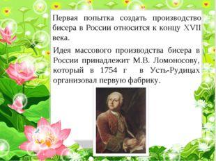 Первая попытка создать производство бисера в России относится к концу XVII ве