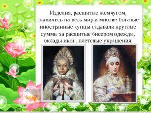 Изделия, расшитые жемчугом, славились на весь мир и многие богатые иностранны