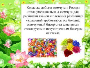 Когда же добыча жемчуга в России стала уменьшаться, а жемчуга для расшивки тк