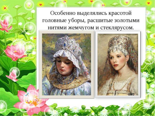 Особенно выделялись красотой головные уборы, расшитые золотыми нитями жемчуго...