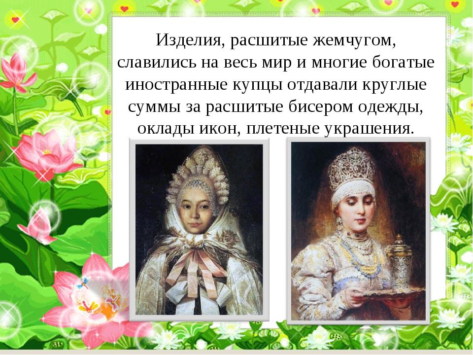 Изделия, расшитые жемчугом, славились на весь мир и многие богатые иностранны...