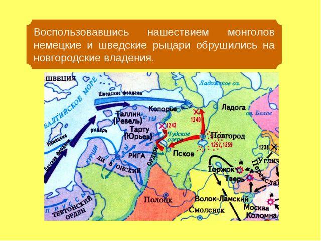 Воспользовавшись нашествием монголов немецкие и шведские рыцари обрушились на...